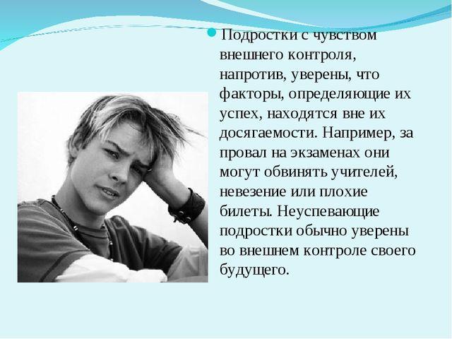 Подростки с чувством внешнего контроля, напротив, уверены, что факторы, опред...