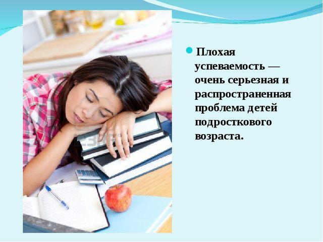 Плохая успеваемость — очень серьезная и распространенная проблема детей подро...