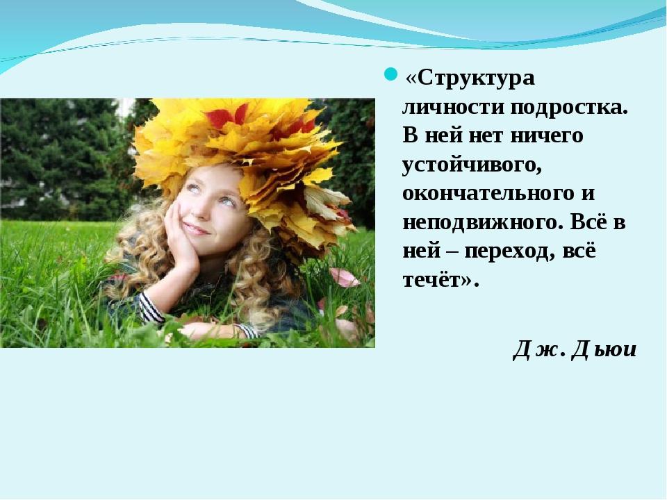 «Структура личности подростка. В ней нет ничего устойчивого, окончательного и...