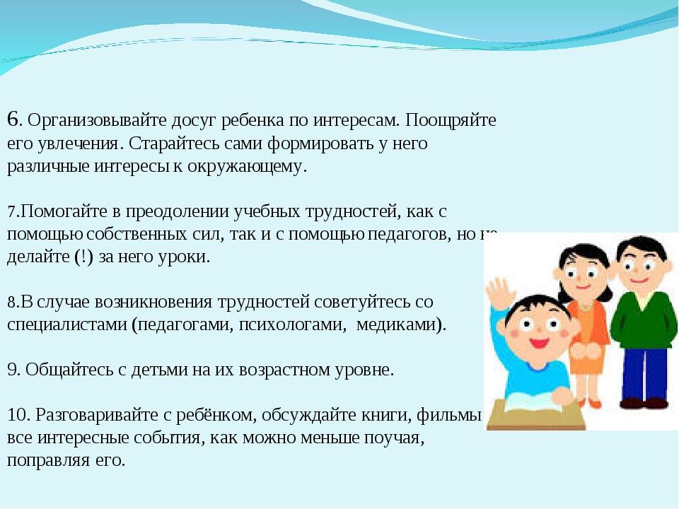 6. Организовывайте досуг ребенка по интересам. Поощряйте его увлечения. Стара...