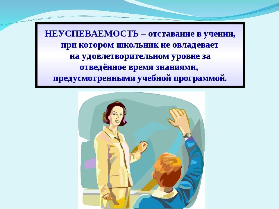 НЕУСПЕВАЕМОСТЬ – отставание в учении, при котором школьник не овладевает на у...