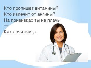 Кто пропишет витамины? Кто излечит от ангины? На прививках ты не плачь — Как