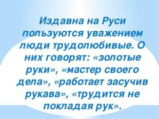 Издавна на Руси пользуются уважением люди трудолюбивые. О них говорят: «золот