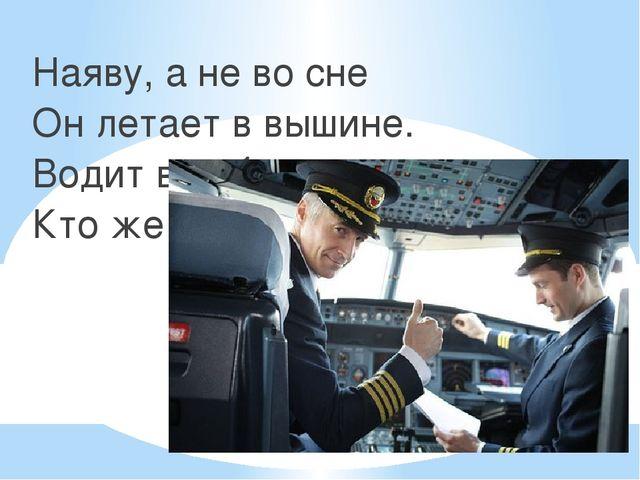 Наяву, а не во сне Он летает в вышине. Водит в небе самолет. Кто же он, скажи?