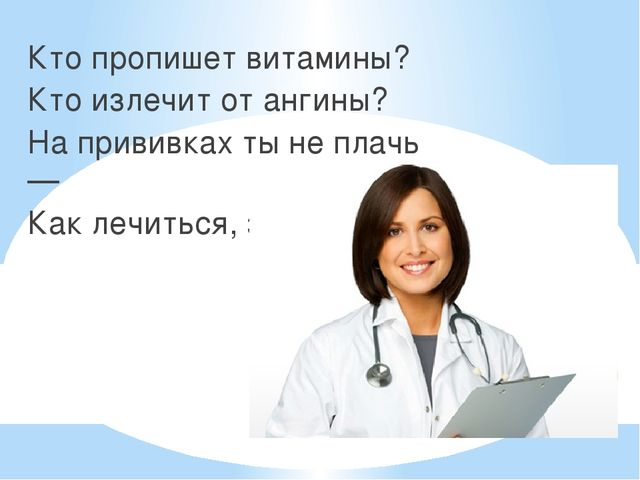Кто пропишет витамины? Кто излечит от ангины? На прививках ты не плачь — Как...