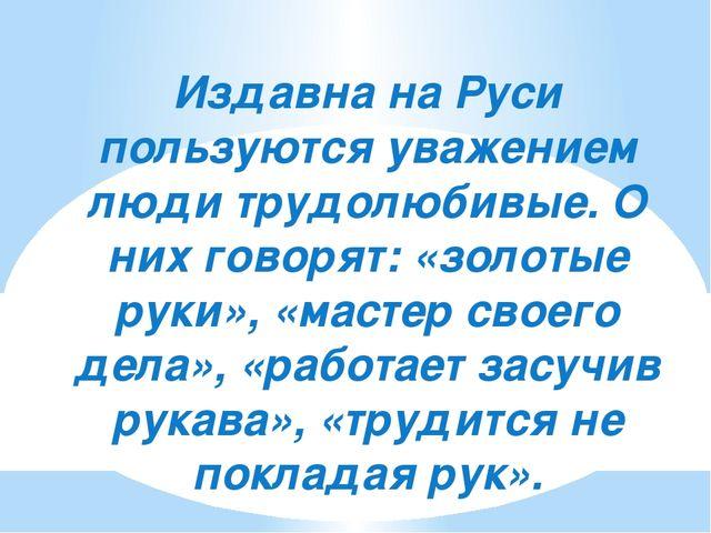 Издавна на Руси пользуются уважением люди трудолюбивые. О них говорят: «золот...