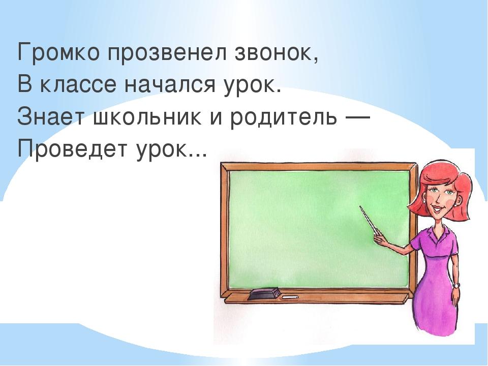 Громко прозвенел звонок, В классе начался урок. Знает школьник и родитель —...