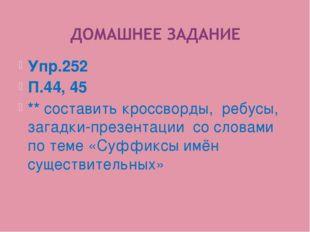 Упр.252 П.44, 45 ** составить кроссворды, ребусы, загадки-презентации со слов
