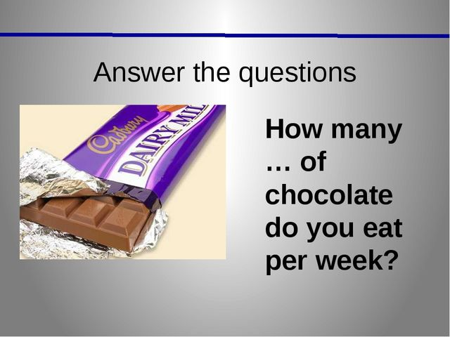 Answer the questions How many … of chocolate do you eat per week?