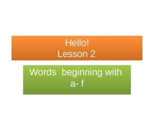 Hello! Lesson 2 учитель: Непеина Наталья Михайловна Words beginning with a- f