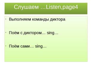 Cлушаем …Listen,page4 Выполняем команды диктора Поём с диктором… sing… Поём с