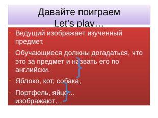 Давайте поиграем Let's play… Ведущий изображает изученный предмет. Обучающиес