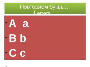 Повторяем буквы… Letters… A a B b C c D d E e F f