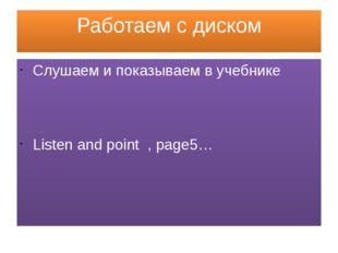 Работаем с диском Слушаем и показываем в учебнике Listen and point , page5…