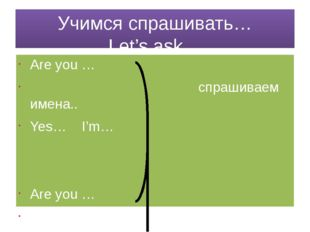 Учимся спрашивать… Let's ask… Are you … спрашиваем имена.. Yes… I'm… Are you