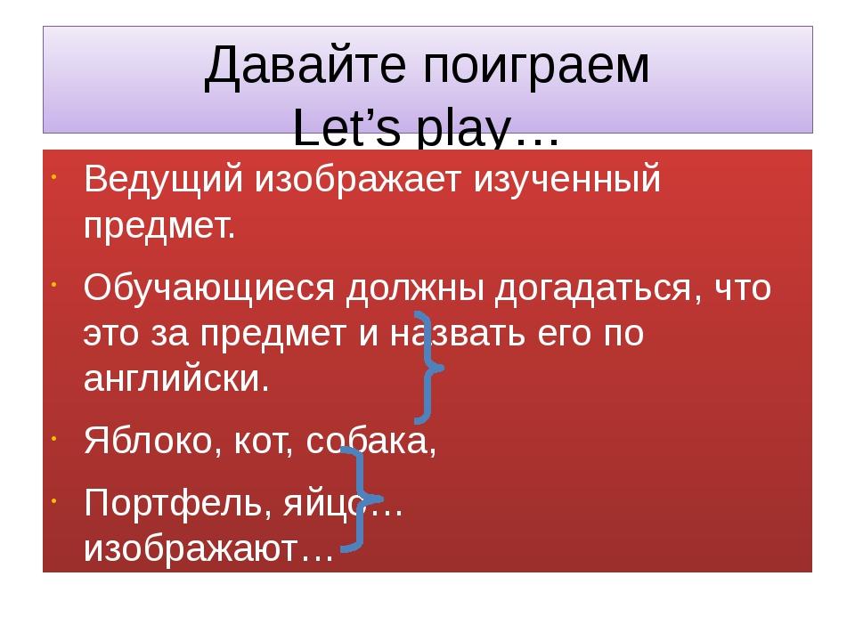 Давайте поиграем Let's play… Ведущий изображает изученный предмет. Обучающиес...
