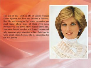 The aim of my work is life of famous woman Diana Spancer and how she became a