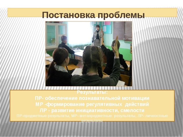 Постановка проблемы Результаты: ПР- обеспечение познавательной мотивации МР...