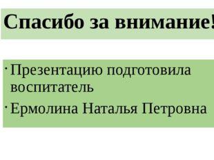 Спасибо за внимание! Презентацию подготовила воспитатель Ермолина Наталья Пет