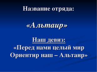 Название отряда: «Альтаир» Наш девиз: «Перед нами целый мир Ориентир наш – Ал