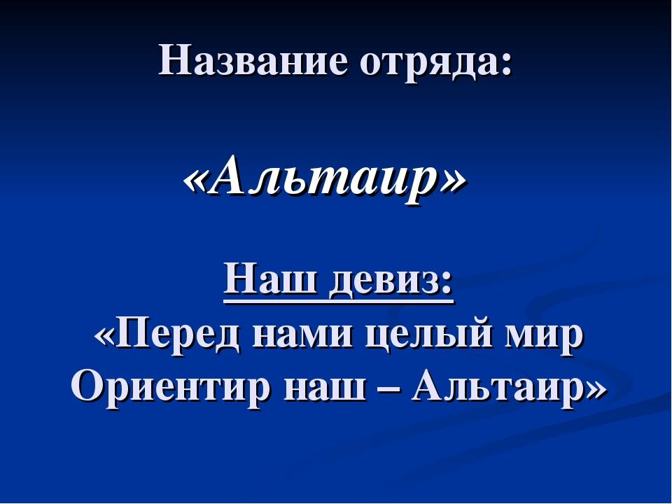 Название отряда: «Альтаир» Наш девиз: «Перед нами целый мир Ориентир наш – Ал...