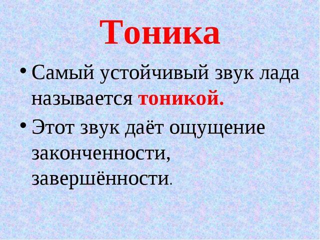 Тоника Самый устойчивый звук лада называется тоникой. Этот звук даёт ощущение...