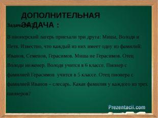 Задача № 7 В пионерский лагерь приехали три друга: Миша, Володя и Петя. Изве