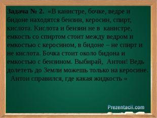 Задача № 2. «В канистре, бочке, ведре и бидоне находятся бензин, керосин, сп