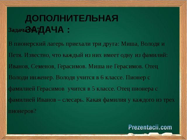 Задача № 7 В пионерский лагерь приехали три друга: Миша, Володя и Петя. Изве...