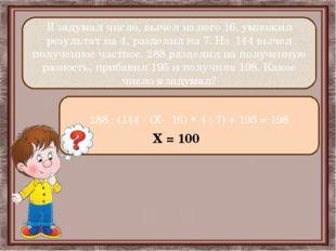 Я задумал число, вычел из него 16, умножил результат на 4, разделил на 7. Из