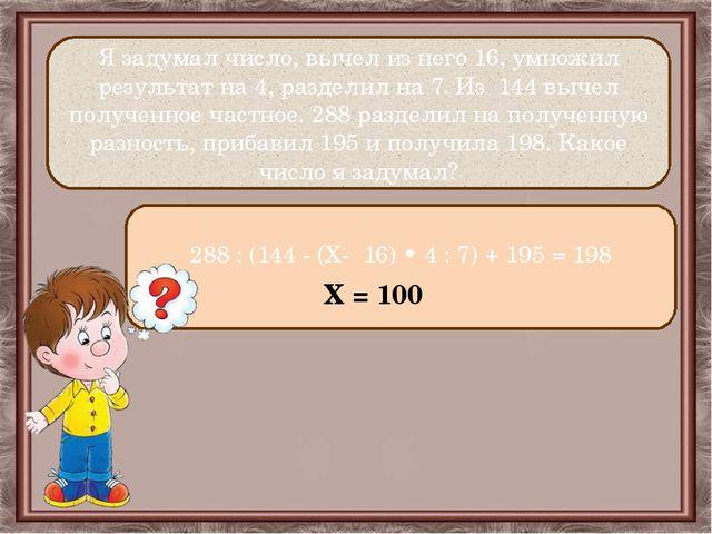 Я задумал число, вычел из него 16, умножил результат на 4, разделил на 7. Из...