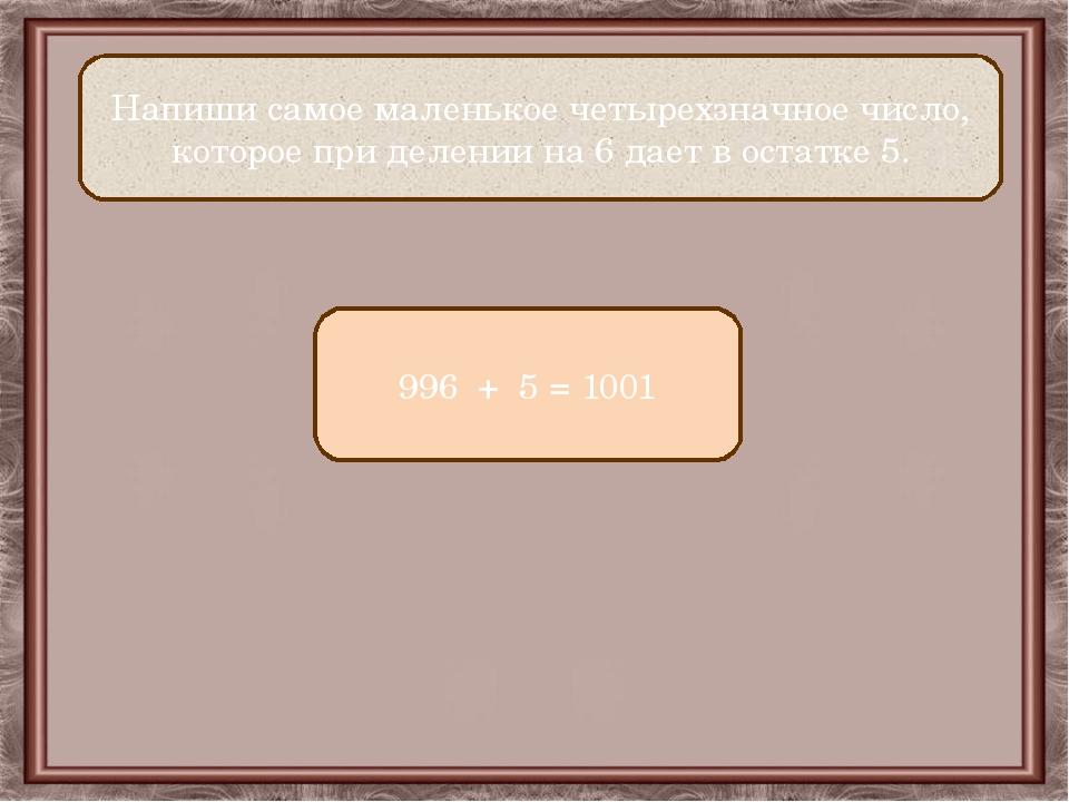 Напиши самое маленькое четырехзначное число, которое при делении на 6 дает в...