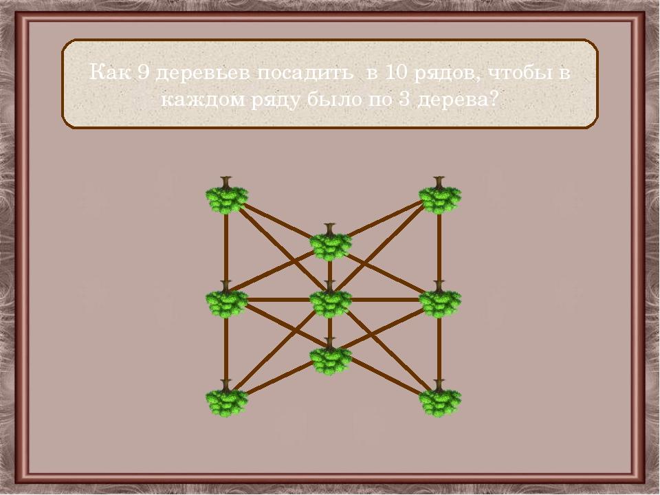 Как 9 деревьев посадить в 10 рядов, чтобы в каждом ряду было по 3 дерева?