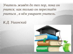 Учитель живёт до тех пор, пока он учится; как только он перестаёт учиться , в
