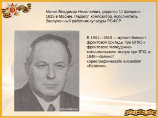 Мотов Владимир Николаевич, родился 11 февраля 1925 в Москве. Педагог, компози