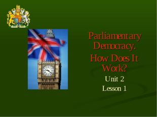 Parliamentary Democracy. How Does It Work? Unit 2 Lesson 1
