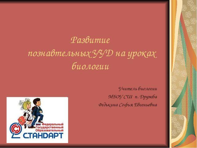 Развитие познавтельных УУД на уроках биологии Учитель биологии МБОУ СШ п. Дру...