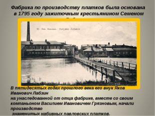 Фабрика по производству платков была основана в 1795 году зажиточным крестьян
