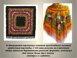 В декорировке павловских платков преобладают пышные цветочные гирлянды. С XIX