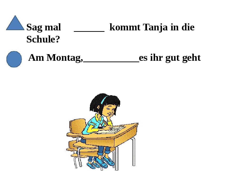 Sag mal ______ kommt Tanja in die Schule? Am Montag,___________es ihr gut geht