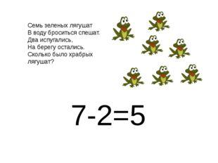 7-2=5 Семь зеленых лягушат В воду броситься спешат. Два испугались, На берегу