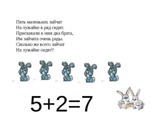5+2=7 Пять маленьких зайчат На лужайке в ряд сидят. Прискакали к ним два брат...