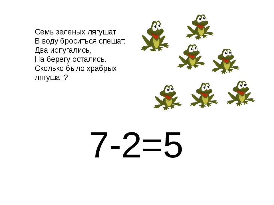 7-2=5 Семь зеленых лягушат В воду броситься спешат. Два испугались, На берегу...