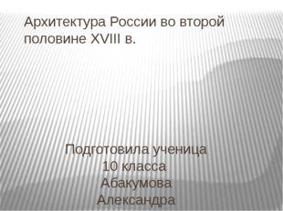 Архитектура России во второй половине XVIII в. Подготовила ученица 10 класса