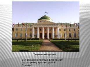 Таврический дворец Был возведен в период с 1783 по 1789 год по проекту архите