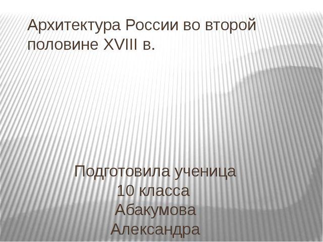Архитектура России во второй половине XVIII в. Подготовила ученица 10 класса...