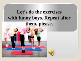 Let's do the exercises with funny boys. Repeat after them, please.