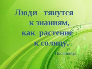 Люди тянутся к знаниям, как растение к солнцу. Пословица