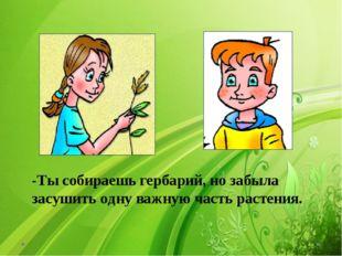 -Ты собираешь гербарий, но забыла засушить одну важную часть растения.