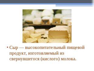 Сыр— высокопитательный пищевой продукт, изготовляемый из свернувшегося (кисл